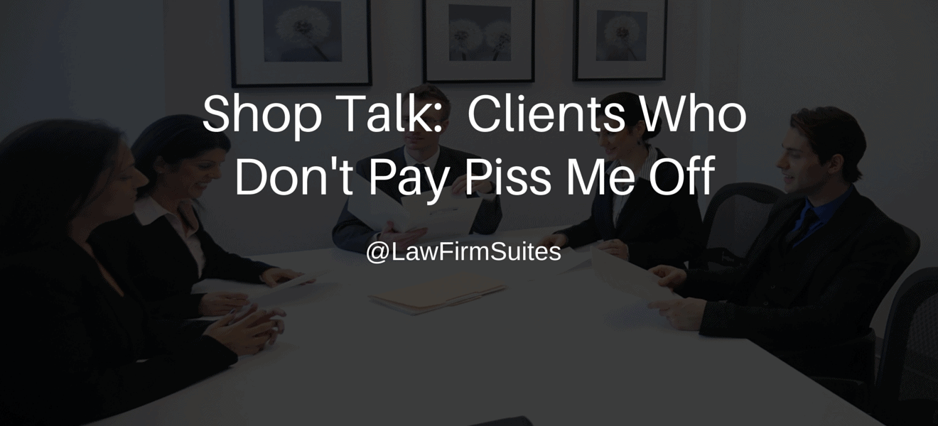 Shop Talk Clients Who Don T Pay Piss Me Off Law Firm Suites