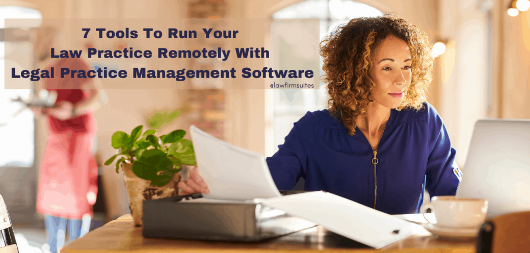 7 Tools To Run Your Law Practice Remotely With Legal Practice Management Software